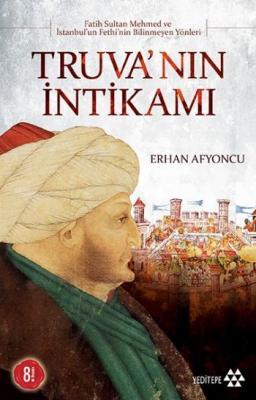 """Truva'nın İntikamı """"Fatih Sultan Mehmed ve İstanbul'un Fethi'nin Bilinmeyen Yönleri"""""""