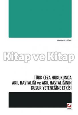 Türk Ceza Hukukunda Akıl Hastalığı ve Akıl Hastalığının Kusur Yeteneğine Etkisi