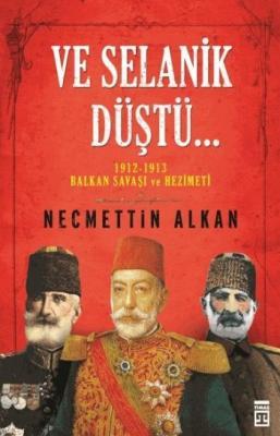 Ve Selanik Düştü 1912 1913 Balkan Savaşı ve Hezimeti