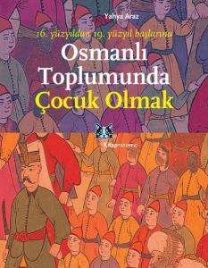 16. yüzyıldan 19.yüzyıl başlarına Osmanlı Toplumunda Çocuk Olmak