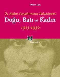Üç Kadın Seyyahımızın Kaleminden Doğu, Batı ve Kadın 1913-1930