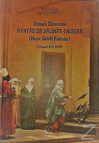 Osmanlı Döneminde Ayntab'da Salihat-ı Nisvan (Hayır Sahibi Kadınlar) (Ciltli)