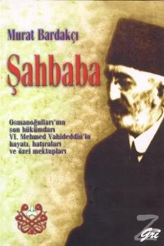 Şahbaba Osmanoğulları'nın Son Hükümdarı 6. Mehmed Vahideddin'in Hayatı, Hatıraları ve Özel Mektupları