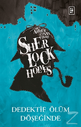 Sherlock Holmes - Dedektif Ölüm Döşeğinde Sir Arthur Conan Doyle