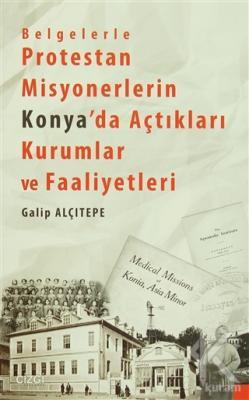 Belgelerle Protestan Misyonerlerin Konya'da Açtıkları Kurumlar ve Faaliyetleri