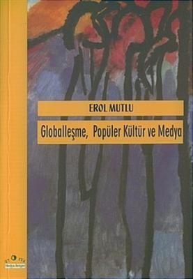 Globalleşme Popüler Kültür ve Medya Erol Mutlu