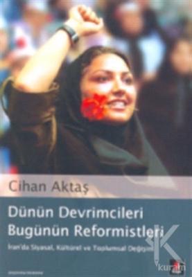 Dünün Devrimcileri Bugünün Reformistleri İran'da Siyasal, Kültürel ve Toplumsal Değişim