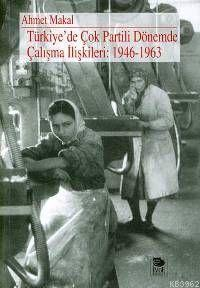 Türkiye'de Çok Partili Dönemde Çalışma İlişkileri: 1946-1963 Ahmet Mak