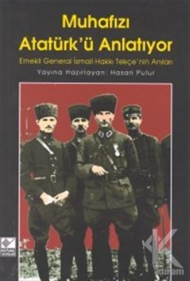 Muhafızı Atatürk'ü Anlatıyor Emekli General İsmail Hakkı Tekçe'nin Anıları