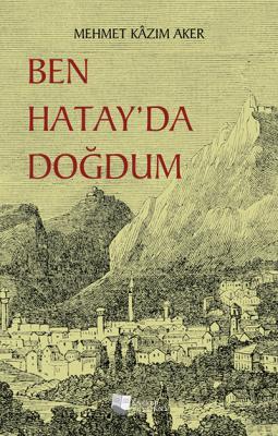 Ben Hatay'da Doğdum Mehmet Kâzım Aker
