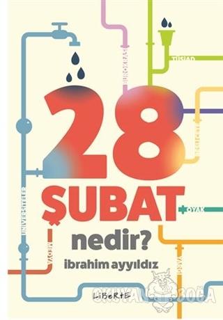 28 Şubat Nedir? - İbrahim Ayyıldız - Liberte Yayınları