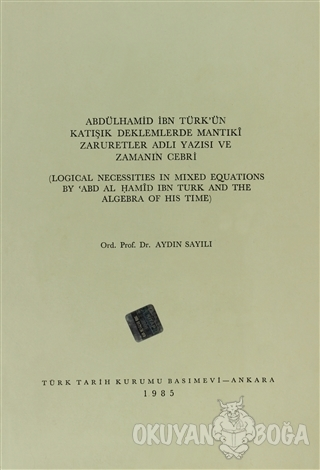 Abdülhamid İbn Türk'ün Katışık Deklemlerde Mantıki Zaruretler Adlı Yazısı ve Zamanın Cebri / Logical Necessities in Mixed Equations By ABD  Al Hamid ibn Turk and The Algebra of His Time