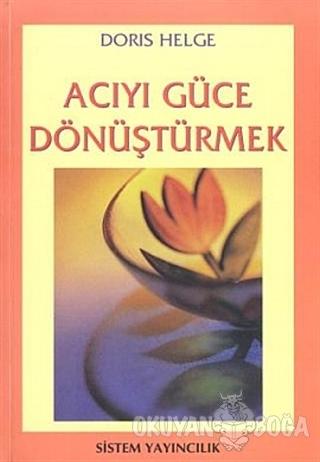 Acıyı Güce Dönüştürmek - Doris Helge - Sistem Yayıncılık
