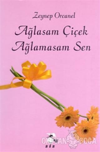 Ağlasam Çiçek Ağlamasam Sen - Zeynep Orcanel - Sis Yayıncılık