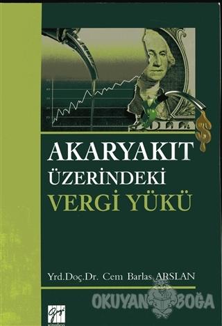 Akaryakıt Üzerindeki Vergi Yükü - Cem Barlas Arslan - Gazi Kitabevi