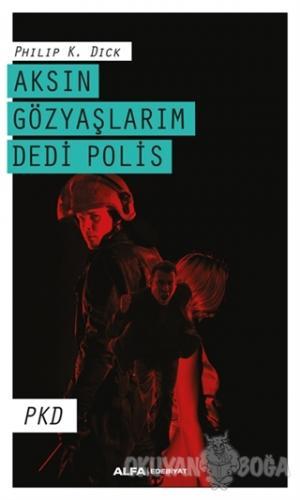 Aksın Gözyaşlarım Dedi Polis - Philip K. Dick - Alfa Yayınları