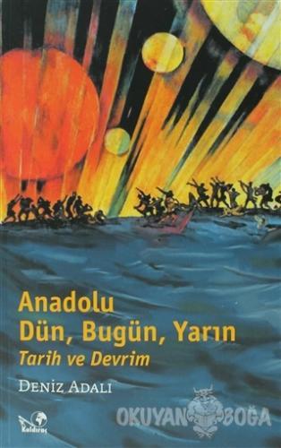 Anadolu Dün, Bugün, Yarın Tarih ve Devrim - Deniz Adalı - Kaldıraç Yay