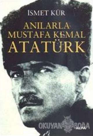 Anılarla Mustafa Kemal Atatürk - İsmet Kür - Alfa Yayınları