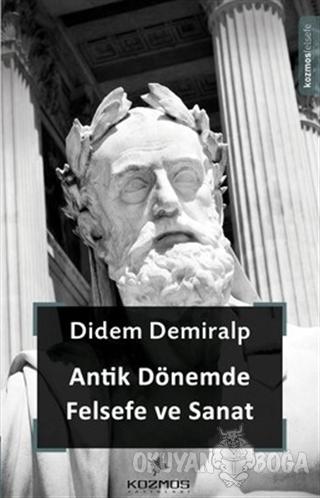 Antik Dönemde Felsefe ve Sanat - Didem Demiralp - Kozmos Basın Yayın