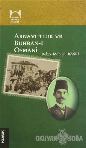 Arnavutluk ve Buhran-ı Osmani - Debre Mebusu Basri - Klasik Yayınları