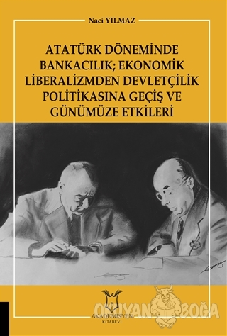 Atatürk Döneminde Bankacılık; Ekonomik Liberalizmden Devletçilik Politikasına Geçiş ve Günümüze Etkileri