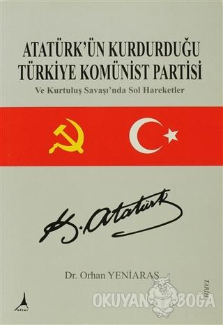 Atatürk'ün Kurdurduğu Türkiye Komünist Partisi - Orhan Yeniaras - Alte