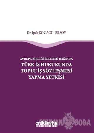 Avrupa Birliği İlkeleri Işığında Türk İş Hukukunda Toplu İş Sözleşmesi Yapma Yetkisi (Ciltli)