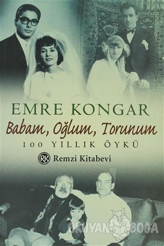 Babam, Oğlum, Torunum 100 Yıllık Öykü - Emre Kongar - Remzi Kitabevi