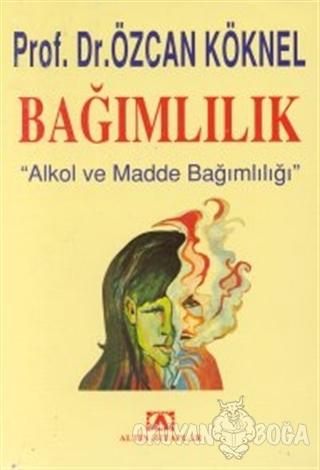 Bağımlılık Alkol ve Madde Bağımlılığı - Özcan Köknel - Altın Kitaplar