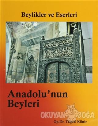 Beylikler ve Eserleri - Anadolu'nun Beyleri - Tuğrul Kihtir - Yazarın