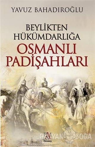 Beylikten Hükümdarlığa Osmanlı Padişahları - Yavuz Bahadıroğlu - Panam