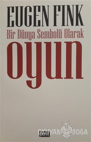 Bir Dünya Sembolü Olarak Oyun - Eugen Fink - Dost Kitabevi Yayınları