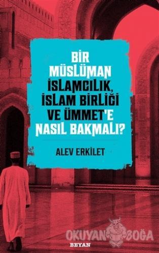Bir Müslüman İslamcılık, İslam Birliği ve Ümmet'e Nasıl Bakmalı? - Ale