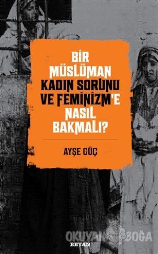 Bir Müslüman Kadın Sorunu ve Feminizm'e Nasıl Bakmalı? - Ayşe Güç - Be