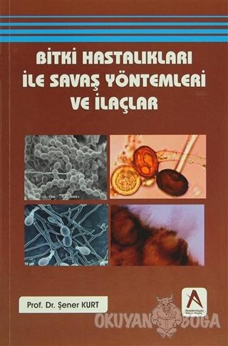 Bitki Hastalıkları ile Savaş Yöntemleri ve İlaçlar - Şener Kurt - Akad