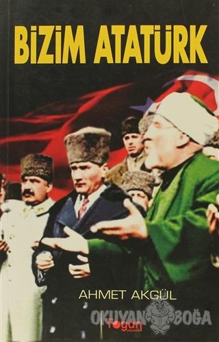Bizim Atatürk - Ahmet Akgül - Togan Yayıncılık