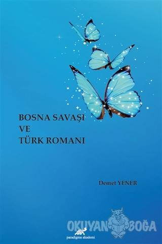 Bosna Savaşı ve Türk Romanı - Demet Yener - Paradigma Akademi Yayınlar