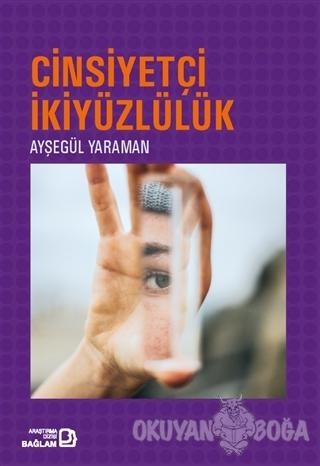 Cinsiyetçi İkiyüzlülük - Ayşegül Yaraman - Bağlam Yayınları
