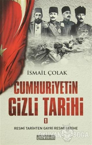Cumhuriyetin Gizli Tarihi 1 - İsmail Çolak - Gül Nesli Yayınları