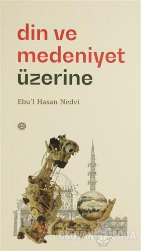 Din ve Medeniyet Üzerine - Ebu'l Hasan Ali En-Nedvi - Mahya Yayınları