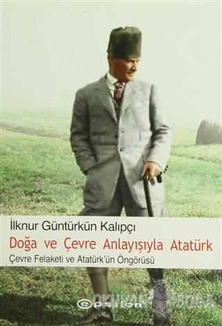 Doğa ve Çevre Anlayışıyla Atatürk - İlknur Güntürkün Kalıpçı - Epsilon