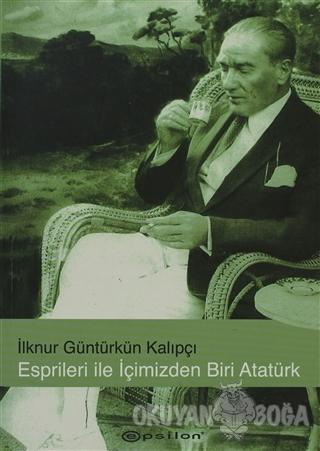 Esprileri ile İçimizden Biri Atatürk - İlknur Güntürkün Kalıpçı - Epsi
