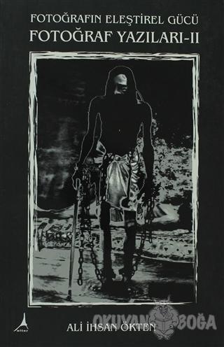 Fotoğrafın Eleştirel Gücü Fotoğraf Yazıları -2 - Ali İhsan Ökten - Alt