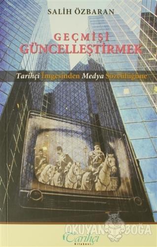 Geçmişi Güncelleştirmek - Salih Özbaran - Tarihçi Kitabevi