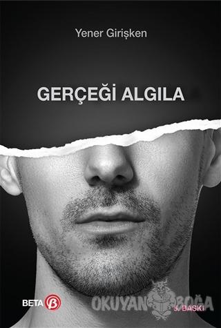 Gerçeği Algıla - Yener Girişken - Beta Yayınevi