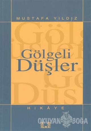 Gölgeli Düşler - Mustafa Yıldız - İlke Yayıncılık
