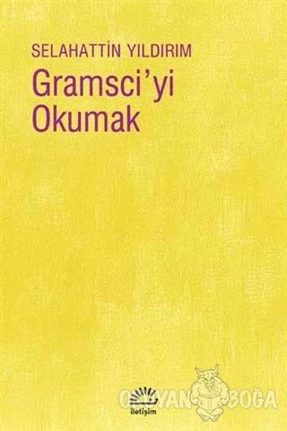 Gramsci'yi Okumak - Selahattin Yıldırım - İletişim Yayınevi