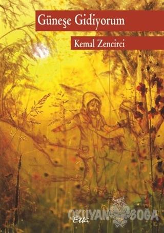 Güneşe Gidiyorum - Kemal Zencirci - Etki Yayınları