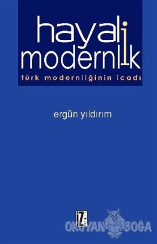 Hayali Modernlik Türk Modernliğinin İcadı - Ergün Yıldırım - İz Yayınc