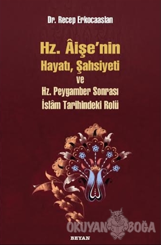 Hz. Aişenin Hayatı, Şahsiyeti ve Hz. Peygamber Sonrası İslam Tarihinde